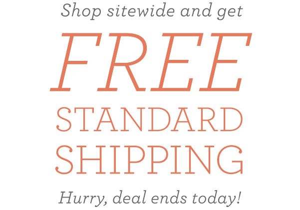 Shop sitewide and get FREE standard shipping. Hurry, deal ends today!